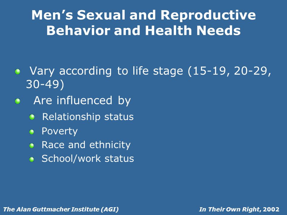 In Their Own Right, 2002The Alan Guttmacher Institute (AGI) Mens Sexual and Reproductive Behavior and Health Needs Vary according to life stage (15-19, 20-29, 30-49) Are influenced by Relationship status Poverty Race and ethnicity School/work status