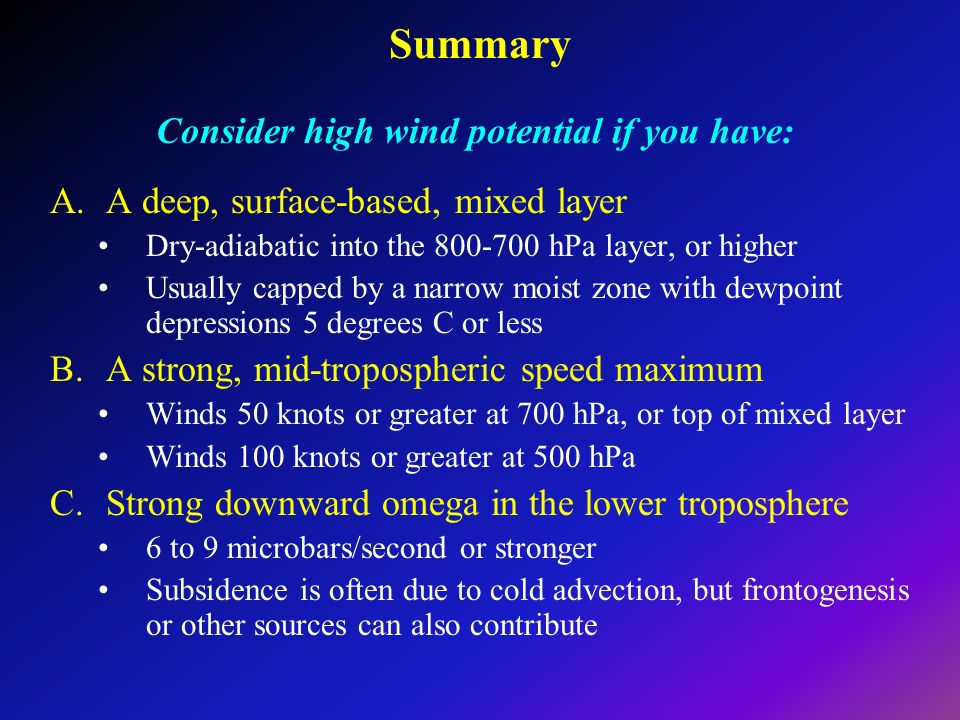 Summary Consider high wind potential if you have: A.A deep, surface-based, mixed layer Dry-adiabatic into the 800-700 hPa layer, or higher Usually capped by a narrow moist zone with dewpoint depressions 5 degrees C or less B.A strong, mid-tropospheric speed maximum Winds 50 knots or greater at 700 hPa, or top of mixed layer Winds 100 knots or greater at 500 hPa C.Strong downward omega in the lower troposphere 6 to 9 microbars/second or stronger Subsidence is often due to cold advection, but frontogenesis or other sources can also contribute