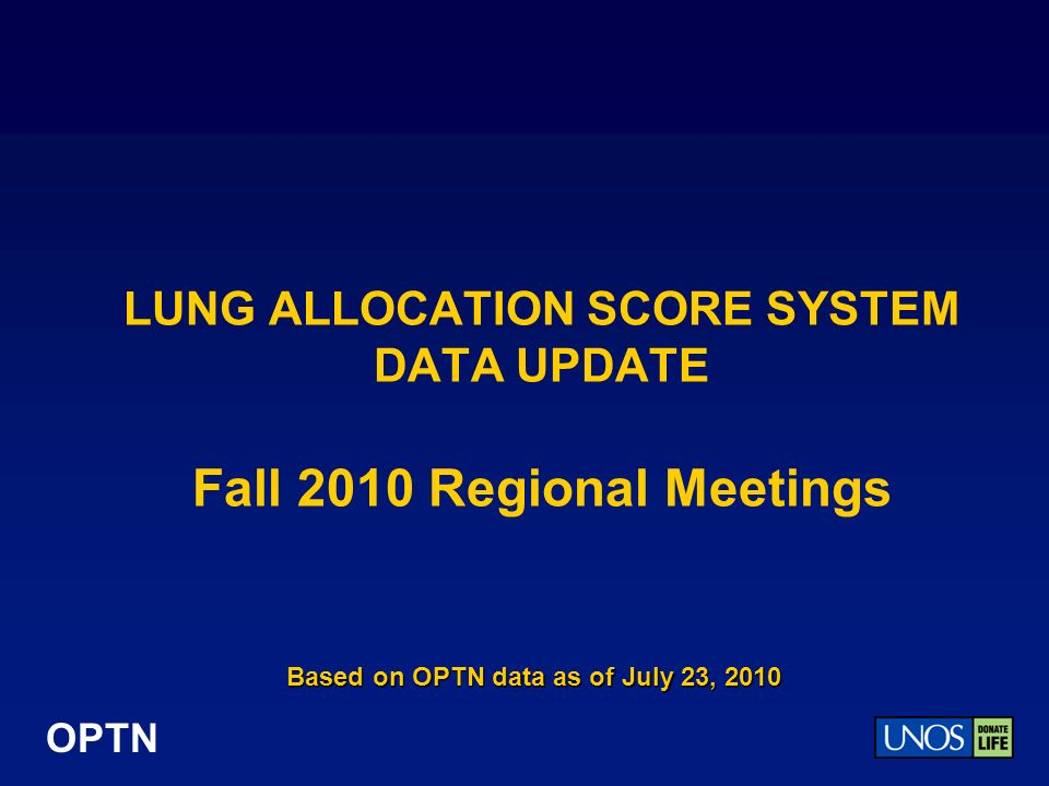 OPTN LUNG ALLOCATION SCORE SYSTEM DATA UPDATE Fall 2010 Regional Meetings Based on OPTN data as of July 23, 2010