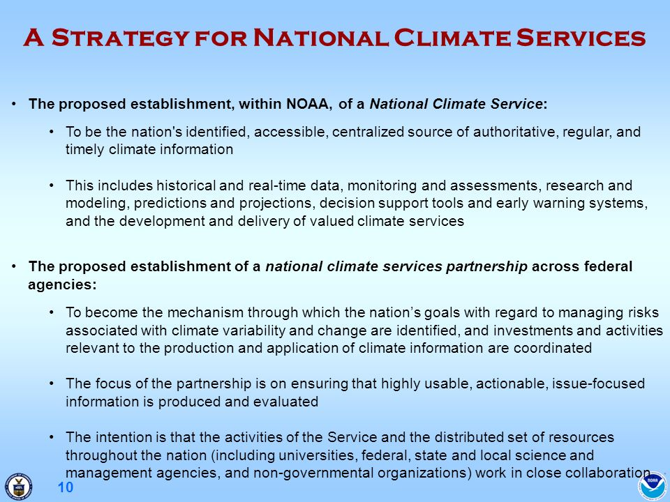 10 A Strategy for National Climate Services The proposed establishment, within NOAA, of a National Climate Service: To be the nation s identified, accessible, centralized source of authoritative, regular, and timely climate information This includes historical and real-time data, monitoring and assessments, research and modeling, predictions and projections, decision support tools and early warning systems, and the development and delivery of valued climate services The proposed establishment of a national climate services partnership across federal agencies: To become the mechanism through which the nations goals with regard to managing risks associated with climate variability and change are identified, and investments and activities relevant to the production and application of climate information are coordinated The focus of the partnership is on ensuring that highly usable, actionable, issue-focused information is produced and evaluated The intention is that the activities of the Service and the distributed set of resources throughout the nation (including universities, federal, state and local science and management agencies, and non-governmental organizations) work in close collaboration.