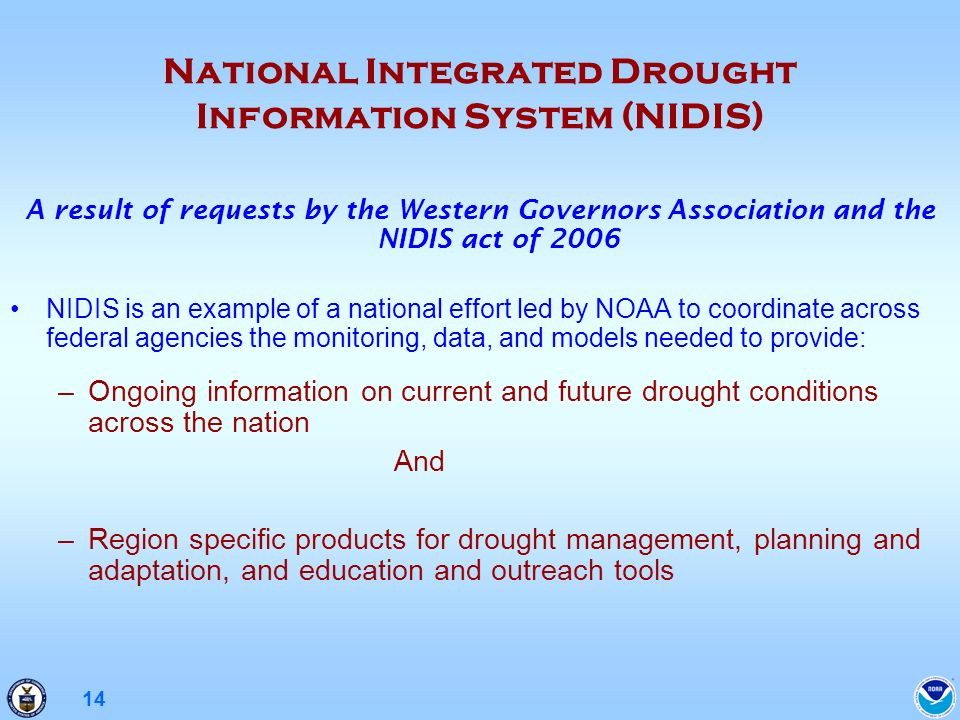 14 National Integrated Drought Information System (NIDIS) A result of requests by the Western Governors Association and the NIDIS act of 2006 NIDIS is an example of a national effort led by NOAA to coordinate across federal agencies the monitoring, data, and models needed to provide: –Ongoing information on current and future drought conditions across the nation And –Region specific products for drought management, planning and adaptation, and education and outreach tools