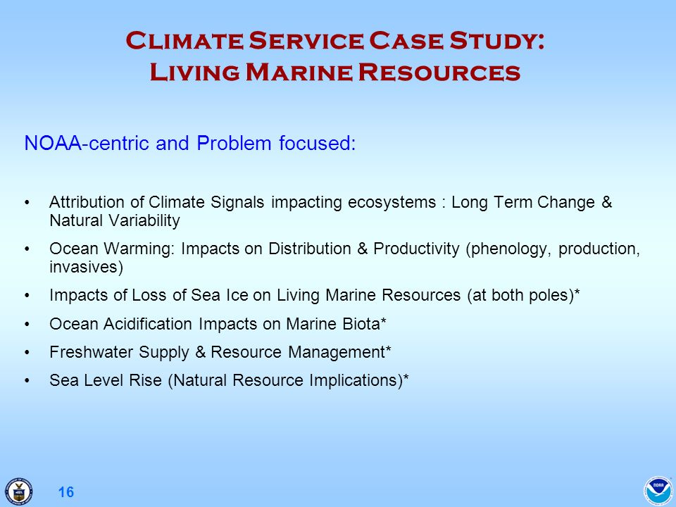 16 Climate Service Case Study: Living Marine Resources NOAA-centric and Problem focused: Attribution of Climate Signals impacting ecosystems : Long Term Change & Natural Variability Ocean Warming: Impacts on Distribution & Productivity (phenology, production, invasives) Impacts of Loss of Sea Ice on Living Marine Resources (at both poles)* Ocean Acidification Impacts on Marine Biota* Freshwater Supply & Resource Management* Sea Level Rise (Natural Resource Implications)*