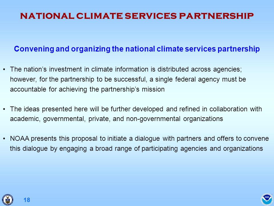 18 Convening and organizing the national climate services partnership The nations investment in climate information is distributed across agencies; however, for the partnership to be successful, a single federal agency must be accountable for achieving the partnerships mission The ideas presented here will be further developed and refined in collaboration with academic, governmental, private, and non-governmental organizations NOAA presents this proposal to initiate a dialogue with partners and offers to convene this dialogue by engaging a broad range of participating agencies and organizations national climate services partnership