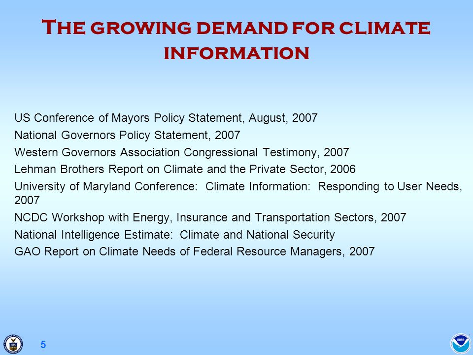 5 US Conference of Mayors Policy Statement, August, 2007 National Governors Policy Statement, 2007 Western Governors Association Congressional Testimony, 2007 Lehman Brothers Report on Climate and the Private Sector, 2006 University of Maryland Conference: Climate Information: Responding to User Needs, 2007 NCDC Workshop with Energy, Insurance and Transportation Sectors, 2007 National Intelligence Estimate: Climate and National Security GAO Report on Climate Needs of Federal Resource Managers, 2007 The growing demand for climate information