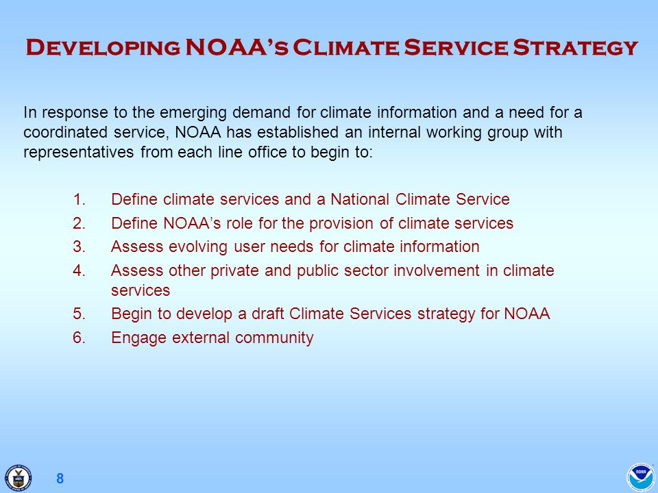 8 In response to the emerging demand for climate information and a need for a coordinated service, NOAA has established an internal working group with representatives from each line office to begin to: 1.Define climate services and a National Climate Service 2.Define NOAAs role for the provision of climate services 3.Assess evolving user needs for climate information 4.Assess other private and public sector involvement in climate services 5.Begin to develop a draft Climate Services strategy for NOAA 6.Engage external community Developing NOAAs Climate Service Strategy