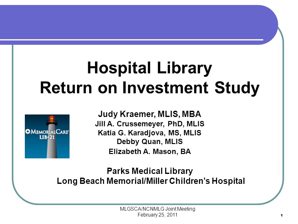 MLGSCA/NCNMLG Joint Meeting February 25, 2011 11 Hospital Library Return on Investment Study Judy Kraemer, MLIS, MBA Jill A.