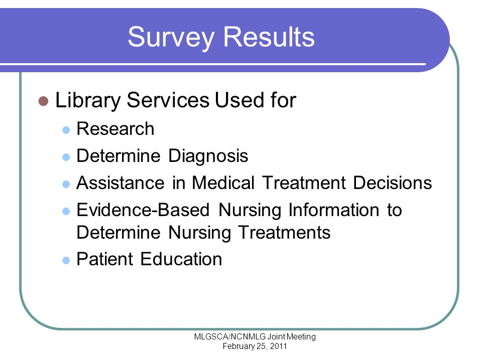 MLGSCA/NCNMLG Joint Meeting February 25, 2011 Survey Results Library Services Used for Research Determine Diagnosis Assistance in Medical Treatment Decisions Evidence-Based Nursing Information to Determine Nursing Treatments Patient Education