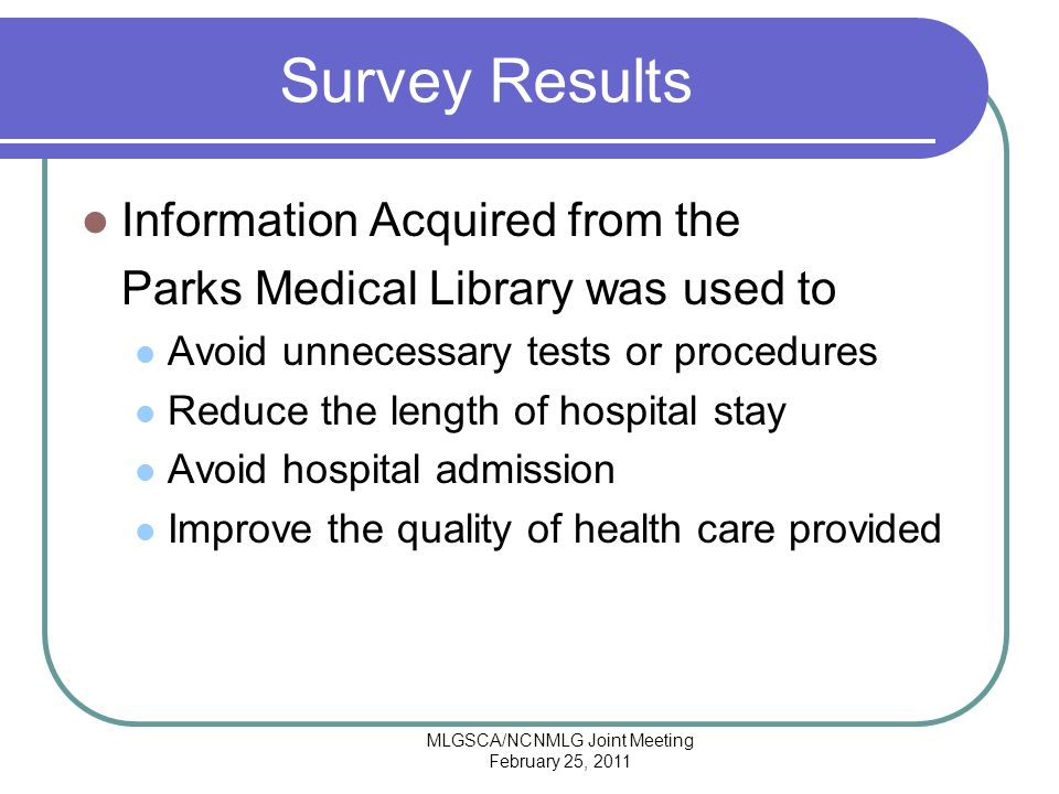 MLGSCA/NCNMLG Joint Meeting February 25, 2011 Survey Results Information Acquired from the Parks Medical Library was used to Avoid unnecessary tests or procedures Reduce the length of hospital stay Avoid hospital admission Improve the quality of health care provided