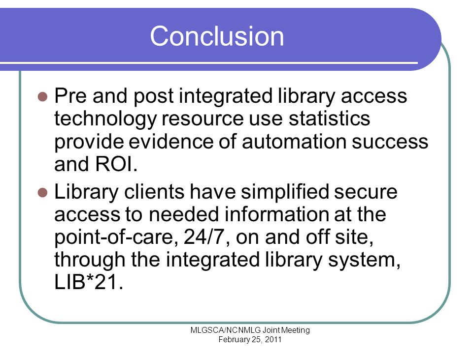 MLGSCA/NCNMLG Joint Meeting February 25, 2011 Conclusion Pre and post integrated library access technology resource use statistics provide evidence of automation success and ROI.