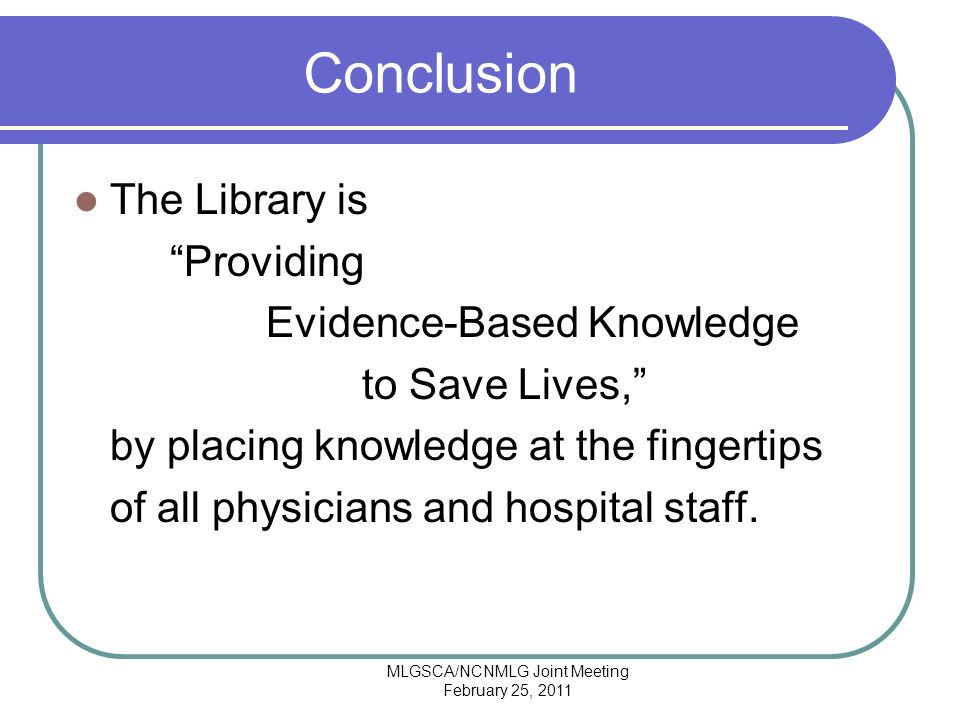 MLGSCA/NCNMLG Joint Meeting February 25, 2011 Conclusion The Library is Providing Evidence-Based Knowledge to Save Lives, by placing knowledge at the fingertips of all physicians and hospital staff.