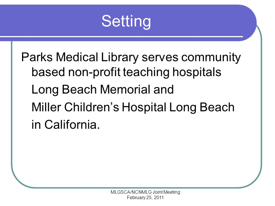 MLGSCA/NCNMLG Joint Meeting February 25, 2011 Setting Parks Medical Library serves community based non-profit teaching hospitals Long Beach Memorial and Miller Childrens Hospital Long Beach in California.