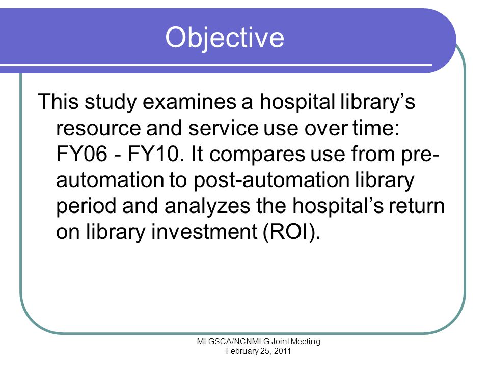MLGSCA/NCNMLG Joint Meeting February 25, 2011 Objective This study examines a hospital librarys resource and service use over time: FY06 - FY10.