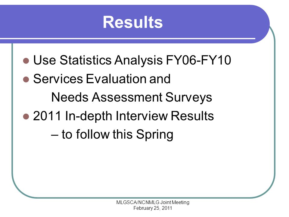 MLGSCA/NCNMLG Joint Meeting February 25, 2011 Results Use Statistics Analysis FY06-FY10 Services Evaluation and Needs Assessment Surveys 2011 In-depth Interview Results – to follow this Spring