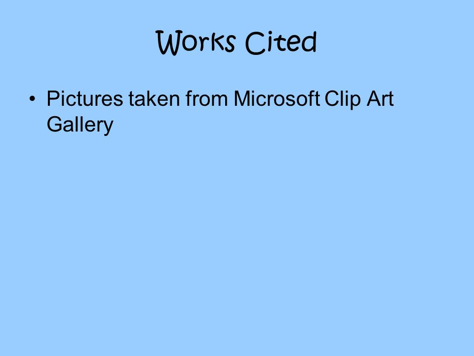 Works Cited Pictures taken from Microsoft Clip Art Gallery