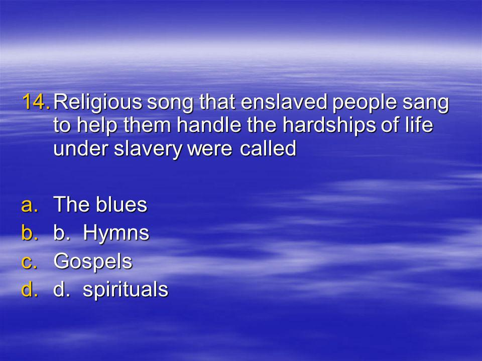 14.R eligious song that enslaved people sang to help them handle the hardships of life under slavery were called a.T he blues b.b.