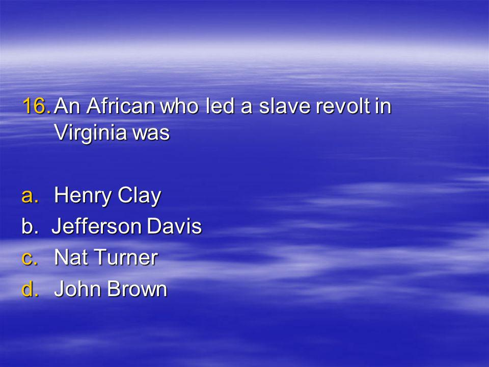 16.A n African who led a slave revolt in Virginia was a.H enry Clay b.