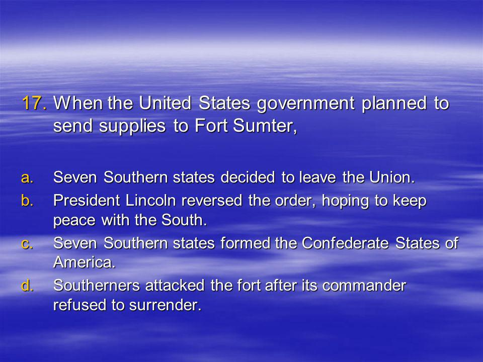 17.W hen the United States government planned to send supplies to Fort Sumter, a.S even Southern states decided to leave the Union.