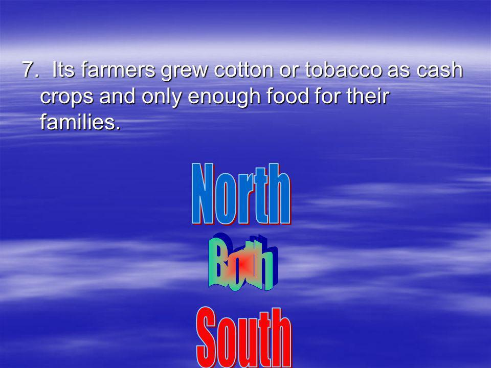 7. Its farmers grew cotton or tobacco as cash crops and only enough food for their families.