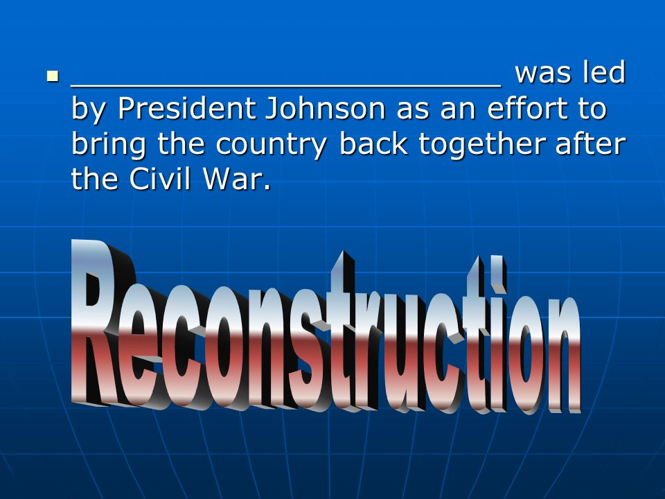 _______________________ was led by President Johnson as an effort to bring the country back together after the Civil War.