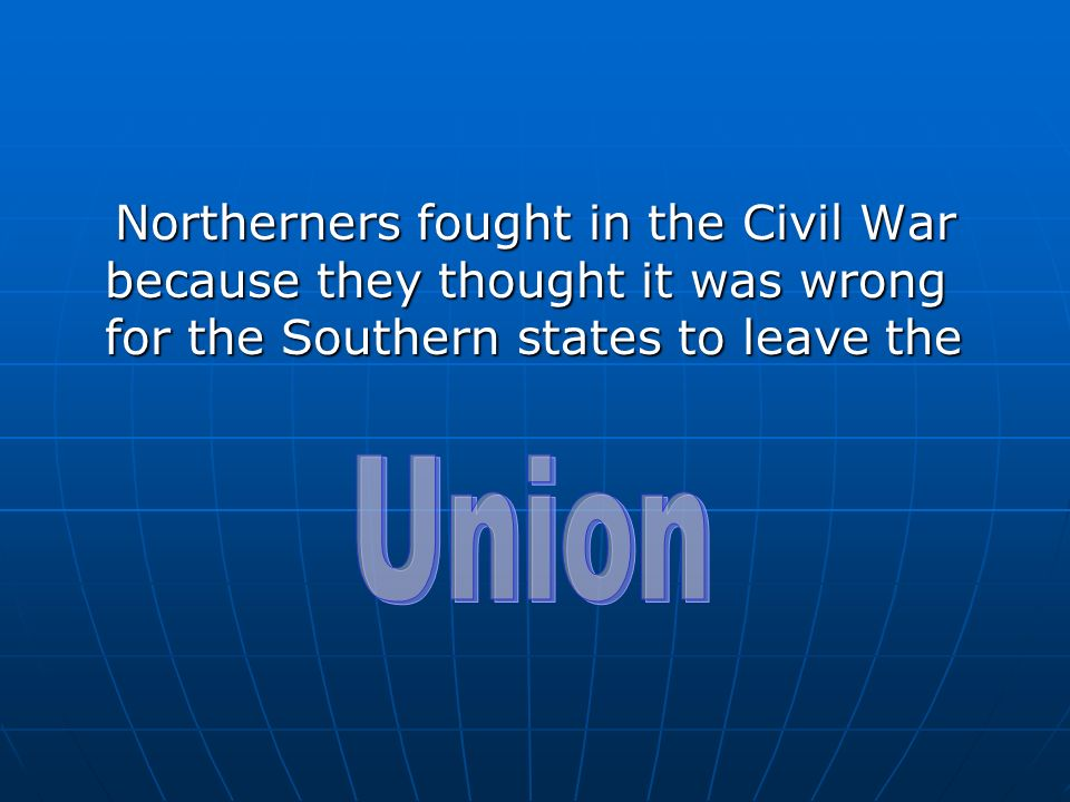 Northerners fought in the Civil War because they thought it was wrong for the Southern states to leave the