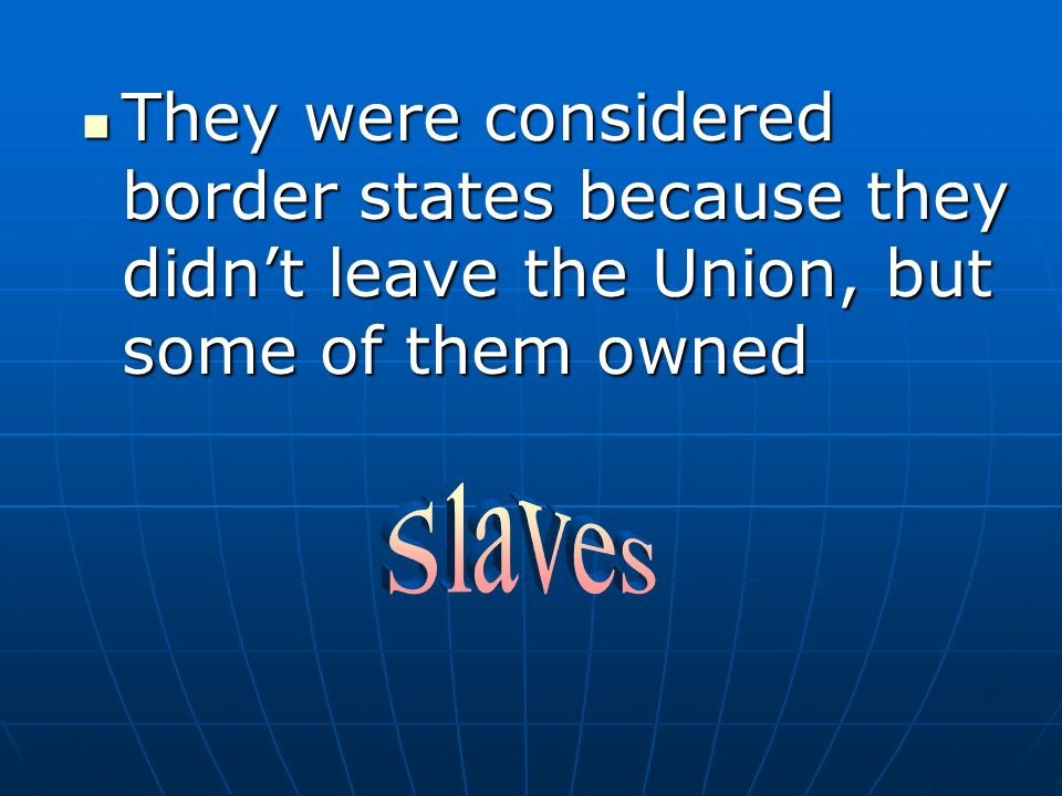 They were considered border states because they didnt leave the Union, but some of them owned