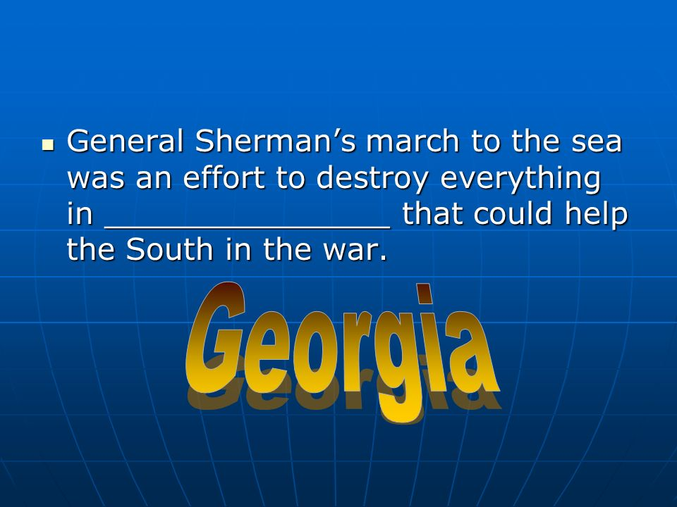 General Shermans march to the sea was an effort to destroy everything in _______________ that could help the South in the war.