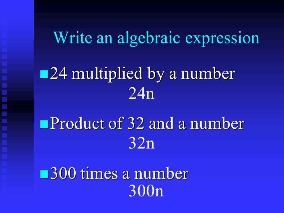 Write an algebraic expression 24 multiplied by a number 24 multiplied by a number Product of 32 and a number Product of 32 and a number 300 times a number 300 times a number 24n 32n 300n