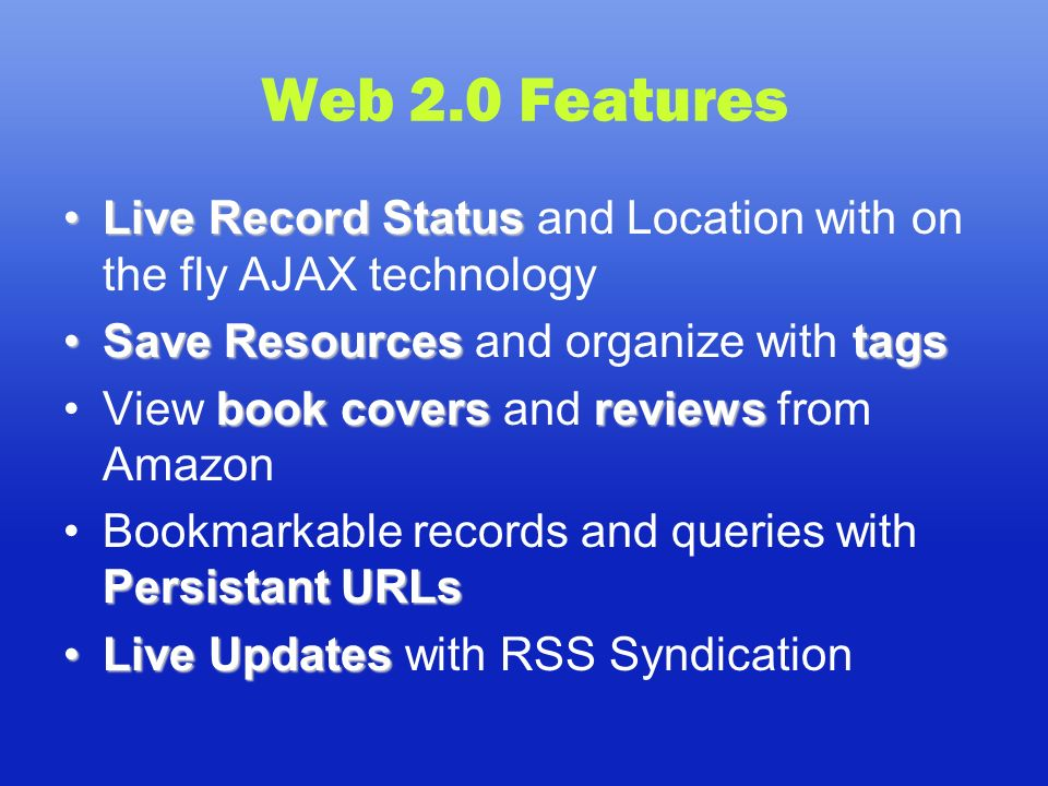 Web 2.0 Features Live Record StatusLive Record Status and Location with on the fly AJAX technology Save ResourcestagsSave Resources and organize with tags book covers reviewsView book covers and reviews from Amazon Persistant URLsBookmarkable records and queries with Persistant URLs Live UpdatesLive Updates with RSS Syndication