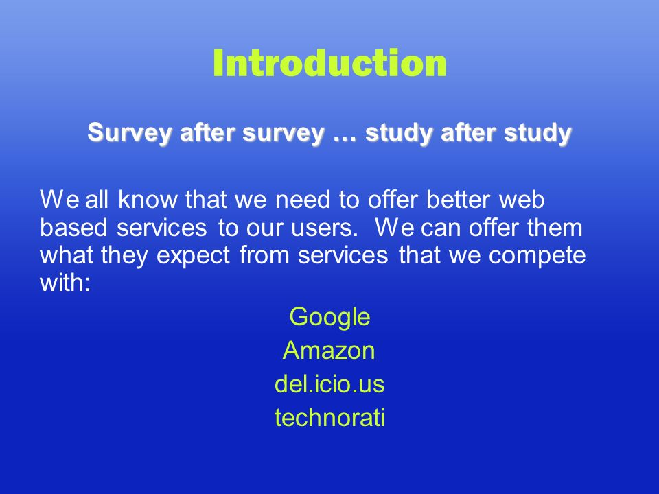 Introduction Survey after survey … study after study We all know that we need to offer better web based services to our users.