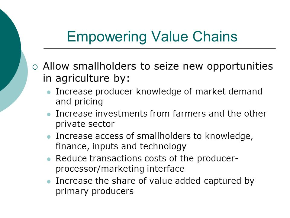 Empowering Value Chains Allow smallholders to seize new opportunities in agriculture by: Increase producer knowledge of market demand and pricing Increase investments from farmers and the other private sector Increase access of smallholders to knowledge, finance, inputs and technology Reduce transactions costs of the producer- processor/marketing interface Increase the share of value added captured by primary producers