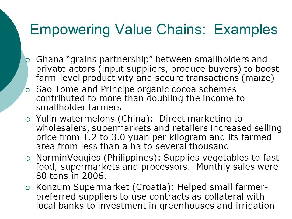 Empowering Value Chains: Examples Ghana grains partnership between smallholders and private actors (input suppliers, produce buyers) to boost farm-level productivity and secure transactions (maize) Sao Tome and Principe organic cocoa schemes contributed to more than doubling the income to smallholder farmers Yulin watermelons (China): Direct marketing to wholesalers, supermarkets and retailers increased selling price from 1.2 to 3.0 yuan per kilogram and its farmed area from less than a ha to several thousand NorminVeggies (Philippines): Supplies vegetables to fast food, supermarkets and processors.