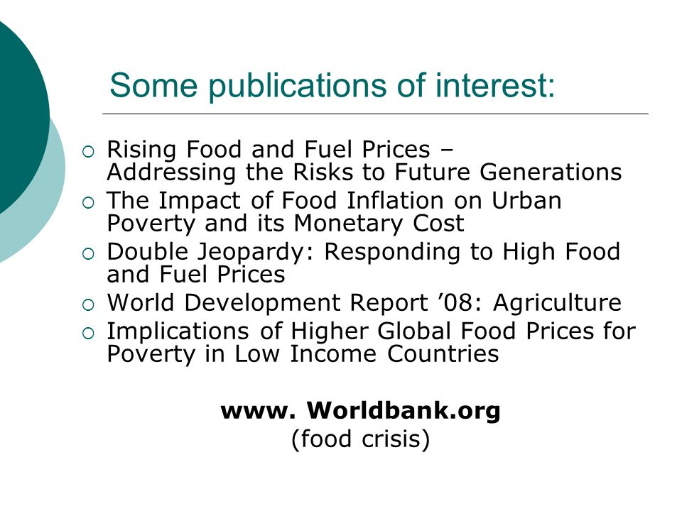 Some publications of interest: Rising Food and Fuel Prices – Addressing the Risks to Future Generations The Impact of Food Inflation on Urban Poverty and its Monetary Cost Double Jeopardy: Responding to High Food and Fuel Prices World Development Report 08: Agriculture Implications of Higher Global Food Prices for Poverty in Low Income Countries www.