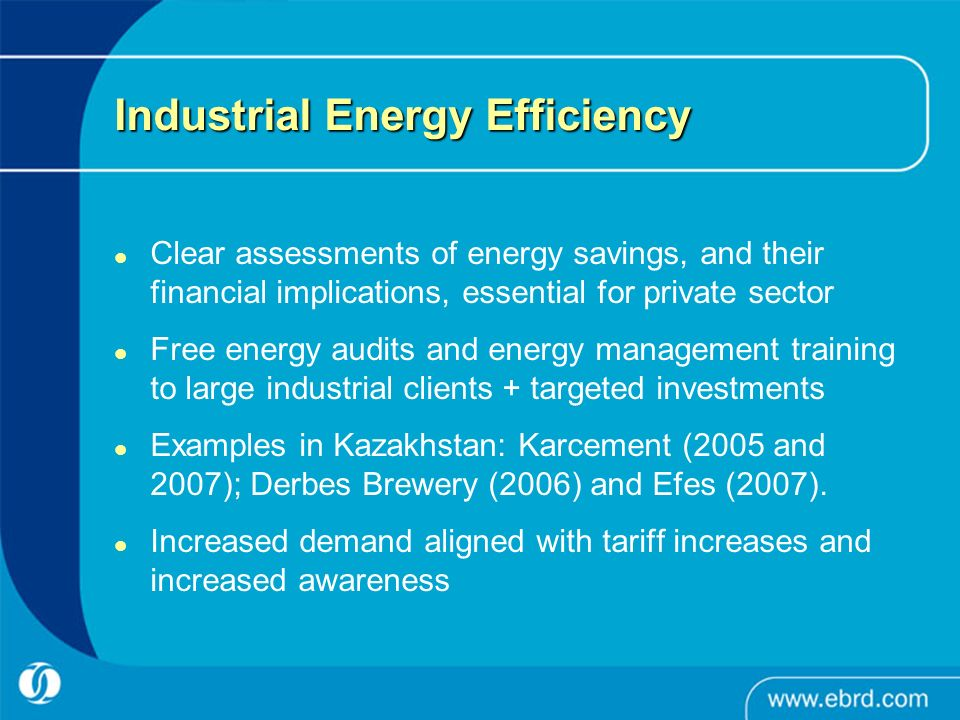 Industrial Energy Efficiency Clear assessments of energy savings, and their financial implications, essential for private sector Free energy audits and energy management training to large industrial clients + targeted investments Examples in Kazakhstan: Karcement (2005 and 2007); Derbes Brewery (2006) and Efes (2007).