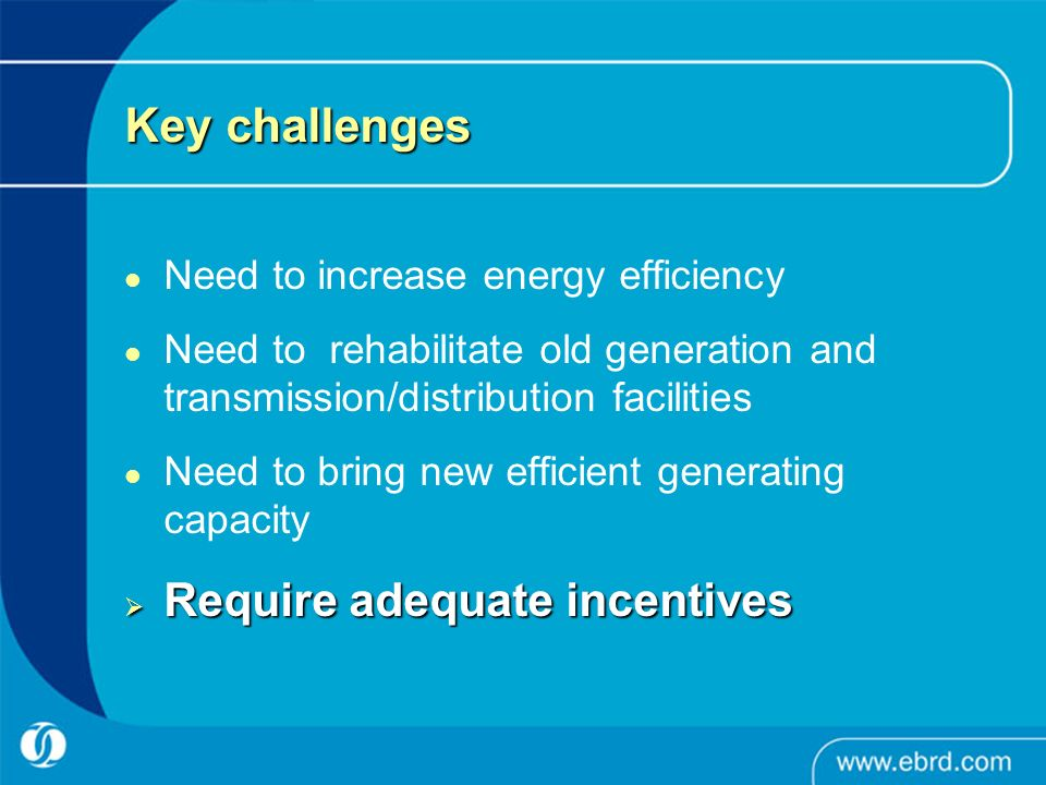 Key challenges Need to increase energy efficiency Need to rehabilitate old generation and transmission/distribution facilities Need to bring new efficient generating capacity Require adequate incentives Require adequate incentives