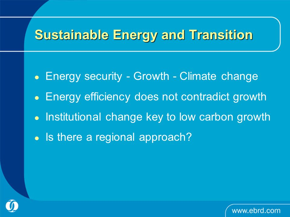 Sustainable Energy and Transition Energy security - Growth - Climate change Energy efficiency does not contradict growth Institutional change key to low carbon growth Is there a regional approach