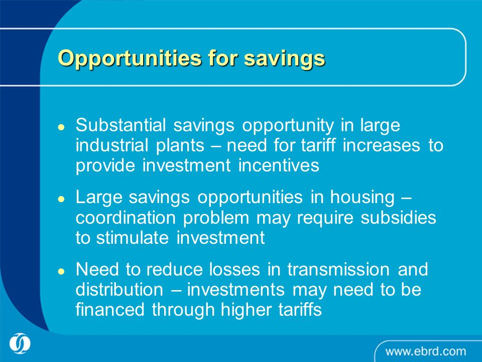 Opportunities for savings Substantial savings opportunity in large industrial plants – need for tariff increases to provide investment incentives Large savings opportunities in housing – coordination problem may require subsidies to stimulate investment Need to reduce losses in transmission and distribution – investments may need to be financed through higher tariffs