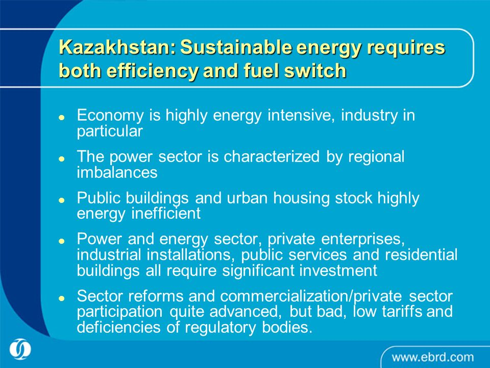 Kazakhstan: Sustainable energy requires both efficiency and fuel switch Economy is highly energy intensive, industry in particular The power sector is characterized by regional imbalances Public buildings and urban housing stock highly energy inefficient Power and energy sector, private enterprises, industrial installations, public services and residential buildings all require significant investment Sector reforms and commercialization/private sector participation quite advanced, but bad, low tariffs and deficiencies of regulatory bodies.