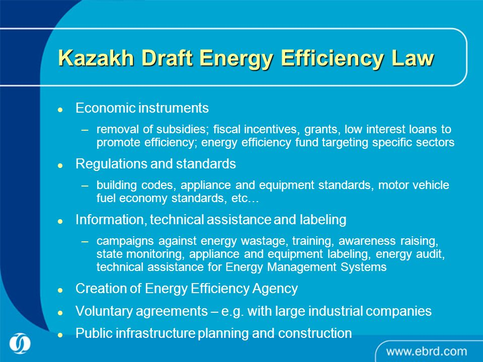 Kazakh Draft Energy Efficiency Law Economic instruments –removal of subsidies; fiscal incentives, grants, low interest loans to promote efficiency; energy efficiency fund targeting specific sectors Regulations and standards –building codes, appliance and equipment standards, motor vehicle fuel economy standards, etc… Information, technical assistance and labeling –campaigns against energy wastage, training, awareness raising, state monitoring, appliance and equipment labeling, energy audit, technical assistance for Energy Management Systems Creation of Energy Efficiency Agency Voluntary agreements – e.g.