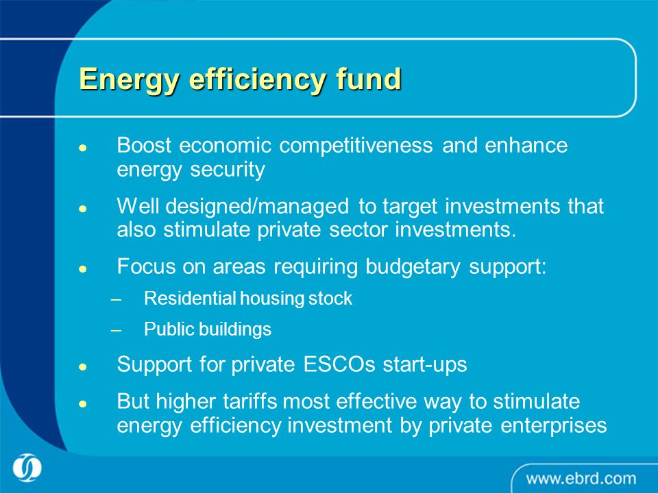 Energy efficiency fund Boost economic competitiveness and enhance energy security Well designed/managed to target investments that also stimulate private sector investments.