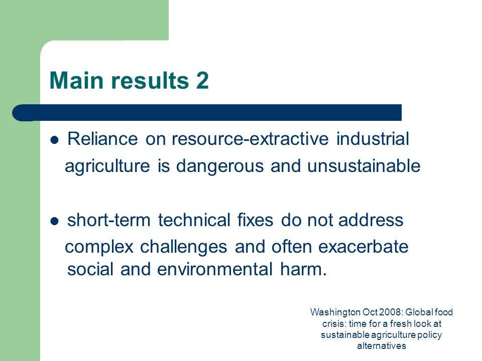 Washington Oct 2008: Global food crisis: time for a fresh look at sustainable agriculture policy alternatives Main results 2 Reliance on resource-extractive industrial agriculture is dangerous and unsustainable short-term technical fixes do not address complex challenges and often exacerbate social and environmental harm.