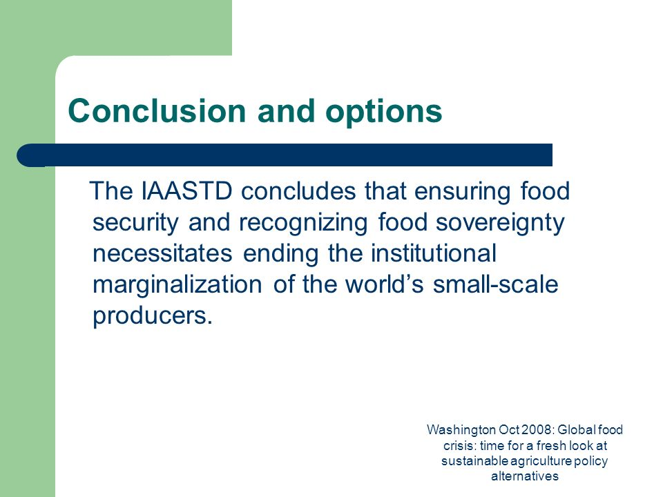 Washington Oct 2008: Global food crisis: time for a fresh look at sustainable agriculture policy alternatives Conclusion and options The IAASTD concludes that ensuring food security and recognizing food sovereignty necessitates ending the institutional marginalization of the worlds small-scale producers.