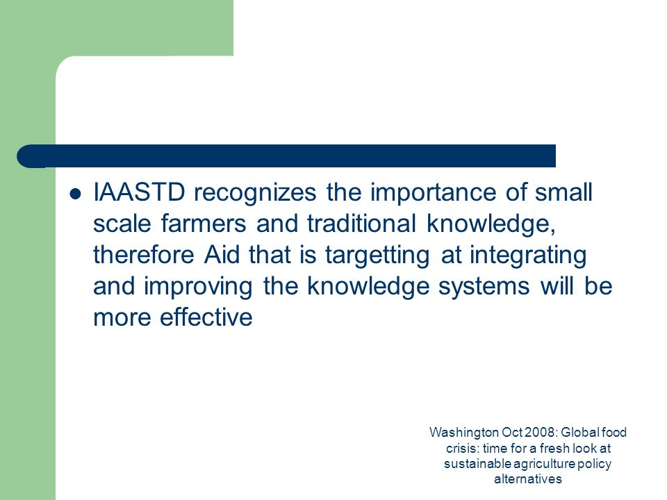 Washington Oct 2008: Global food crisis: time for a fresh look at sustainable agriculture policy alternatives IAASTD recognizes the importance of small scale farmers and traditional knowledge, therefore Aid that is targetting at integrating and improving the knowledge systems will be more effective