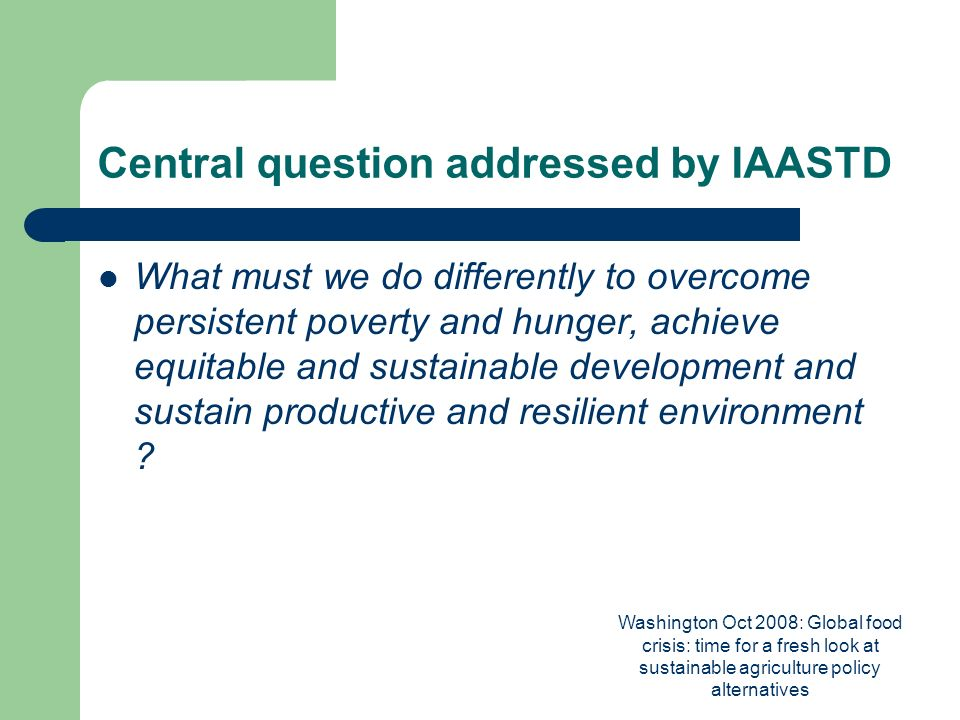 Washington Oct 2008: Global food crisis: time for a fresh look at sustainable agriculture policy alternatives Central question addressed by IAASTD What must we do differently to overcome persistent poverty and hunger, achieve equitable and sustainable development and sustain productive and resilient environment
