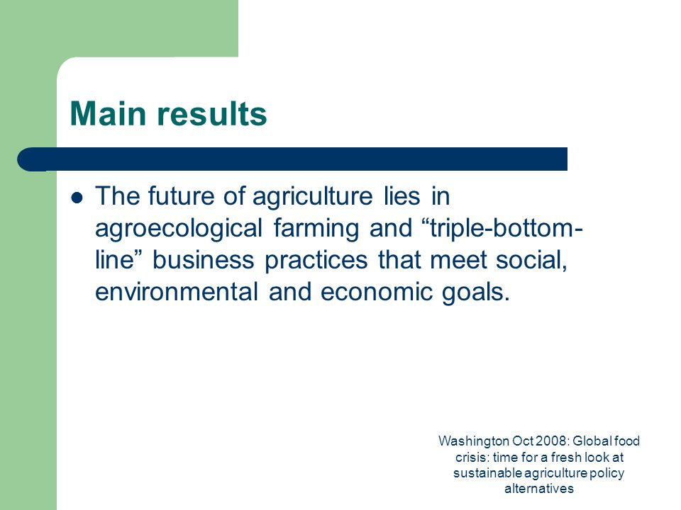 Washington Oct 2008: Global food crisis: time for a fresh look at sustainable agriculture policy alternatives Main results The future of agriculture lies in agroecological farming and triple-bottom- line business practices that meet social, environmental and economic goals.