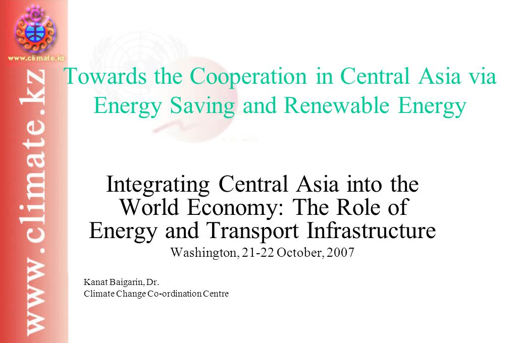 Towards the Cooperation in Central Asia via Energy Saving and Renewable Energy Integrating Central Asia into the World Economy: The Role of Energy and Transport Infrastructure Washington, 21-22 October, 2007 Kanat Baigarin, Dr.
