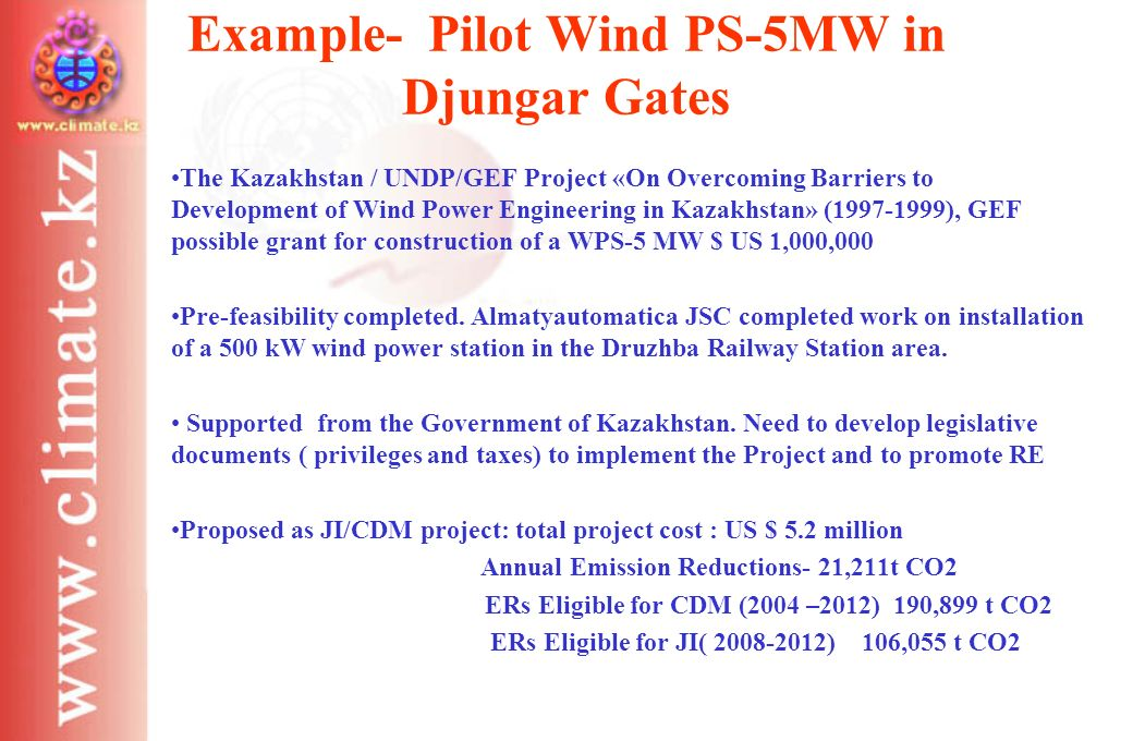 Example- Pilot Wind PS-5MW in Djungar Gates The Kazakhstan / UNDP/GEF Project «On Overcoming Barriers to Development of Wind Power Engineering in Kazakhstan» (1997-1999), GEF possible grant for construction of a WPS-5 MW $ US 1,000,000 Pre-feasibility completed.