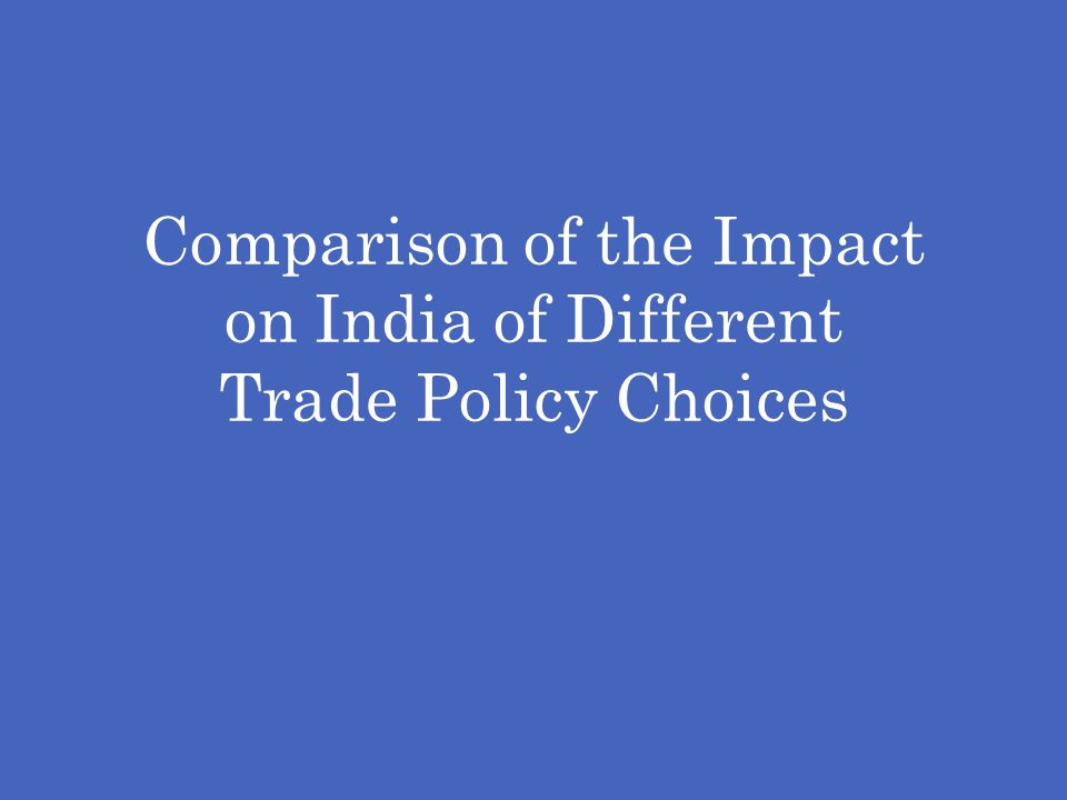 Comparison of the Impact on India of Different Trade Policy Choices