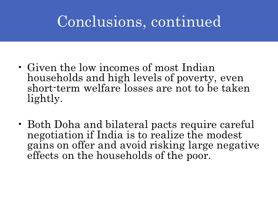 Conclusions, continued Given the low incomes of most Indian households and high levels of poverty, even short-term welfare losses are not to be taken lightly.