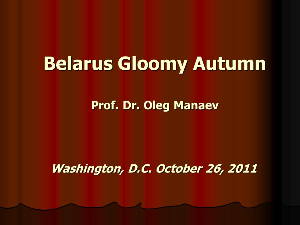 Belarus Gloomy Autumn Prof. Dr. Oleg Manaev Washington, D.C. October 26, 2011