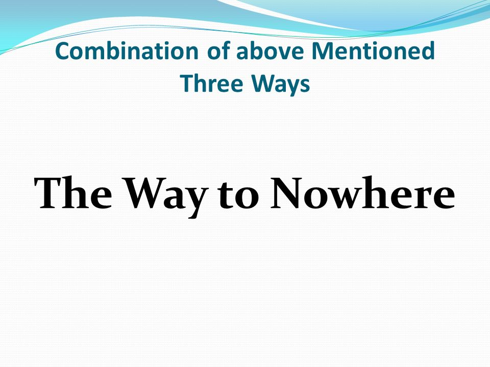 Combination of above Mentioned Three Ways The Way to Nowhere